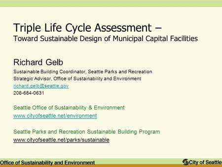 Triple Life Cycle Assessment – Toward Sustainable Design of Municipal Capital Facilities Richard Gelb Sustainable Building Coordinator, Seattle Parks and.