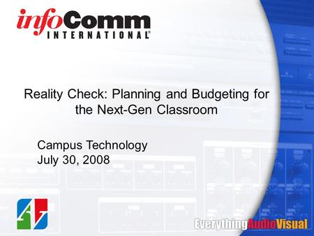 Reality Check: Planning and Budgeting for the Next-Gen Classroom Campus Technology July 30, 2008.