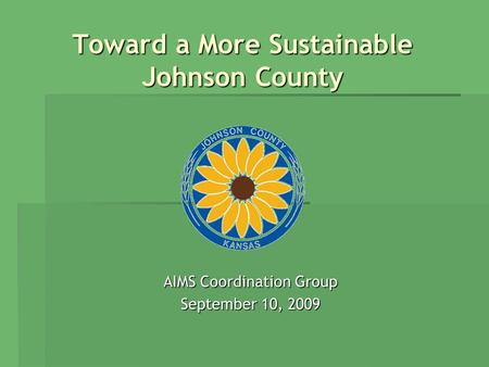 Toward a More Sustainable Johnson County Toward a More Sustainable Johnson County AIMS Coordination Group September 10, 2009.