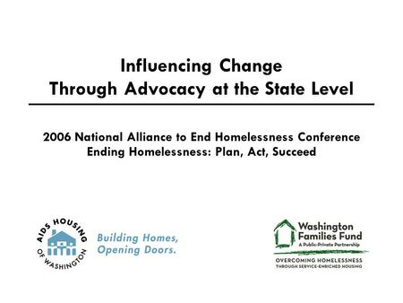 Influencing Change Through Advocacy at the State Level 2006 National Alliance to End Homelessness Conference Ending Homelessness: Plan, Act, Succeed.