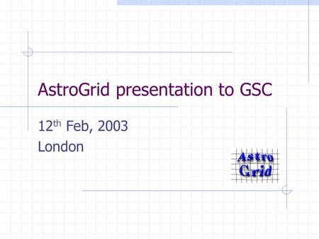 AstroGrid presentation to GSC 12 th Feb, 2003 London.