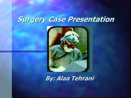 "Surgery Case Presentation By: Alaa Tehrani. Chief Complaint: n "" I have been bleeding heavy from below for about 5 days""."