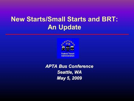 New Starts/Small Starts and BRT: An Update APTA Bus Conference Seattle, WA May 5, 2009.