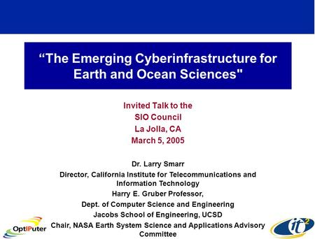 """The Emerging Cyberinfrastructure for Earth and Ocean Sciences Invited Talk to the SIO Council La Jolla, CA March 5, 2005 Dr. Larry Smarr Director, California."