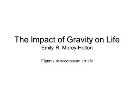 The Impact of Gravity on Life Emily R. Morey-Holton Figures to accompany article.