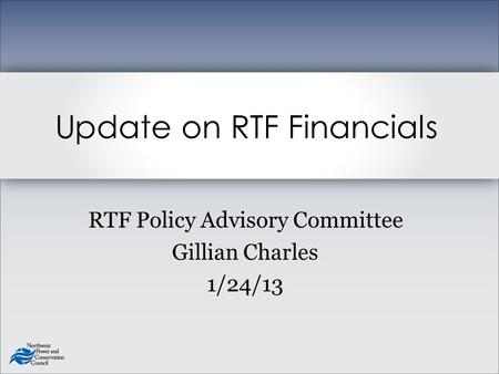 RTF Policy Advisory Committee Gillian Charles 1/24/13 Update on RTF Financials.