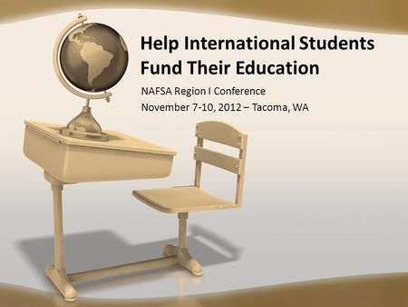 Help International Students Fund Their Education NAFSA Region I Conference November 7-10, 2012 – Tacoma, WA.