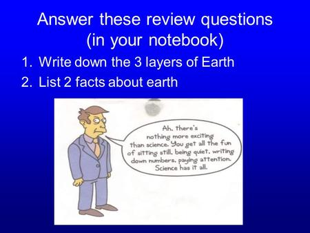 Answer these review questions (in your notebook) 1.Write down the 3 layers of Earth 2.List 2 facts about earth.