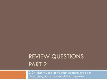 REVIEW QUESTIONS PART 2 2.04 Identify major fashion centers, types of designers, and price market categories.