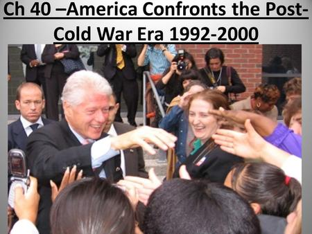 Ch 40 –America Confronts the Post- Cold War Era 1992-2000.