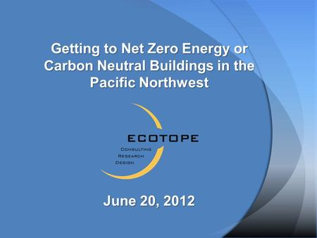 Getting to Net Zero Energy or Carbon Neutral Buildings in the Pacific Northwest June 20, 2012.