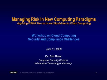 NATIONAL INSTITUTE OF STANDARDS AND TECHNOLOGY 1 Managing Risk in New Computing Paradigms Applying FISMA Standards and Guidelines to Cloud Computing Workshop.