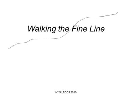 Walking the Fine Line NYS LTCOP 2010. Thin Blue Lines… NYS LTCOP 2010.