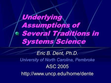 Underlying Assumptions of Several Traditions in Systems Science Eric B. Dent, Ph.D. University of North Carolina, Pembroke ASC 2005
