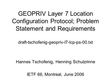 GEOPRIV Layer 7 Location Configuration Protocol; Problem Statement and Requirements draft-tschofenig-geopriv-l7-lcp-ps-00.txt Hannes Tschofenig, Henning.