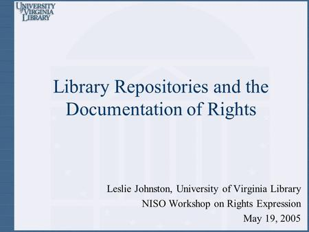 Library Repositories and the Documentation of Rights Leslie Johnston, University of Virginia Library NISO Workshop on Rights Expression May 19, 2005.