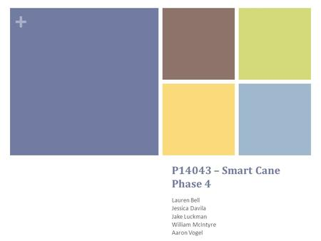 + P14043 – Smart Cane Phase 4 Lauren Bell Jessica Davila Jake Luckman William McIntyre Aaron Vogel.