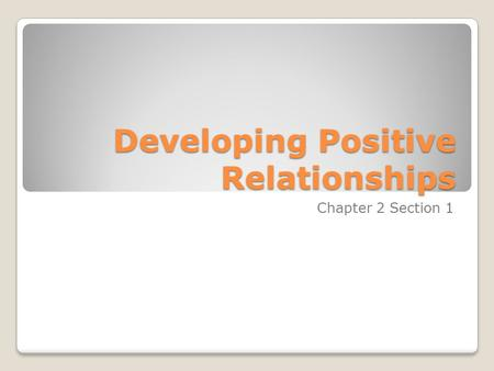 Developing Positive Relationships Chapter 2 Section 1.