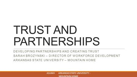 TRUST AND PARTNERSHIPS DEVELOPING PARTNERSHIPS AND CREATING TRUST SARAH BROZYNSKI – DIRECTOR OF WORKFORCE DEVELOPMENT ARKANSAS STATE UNIVERSITY – MOUNTAIN.