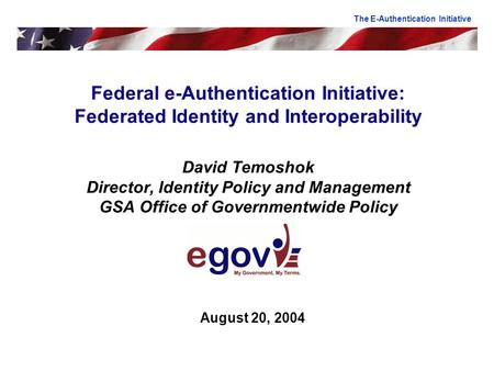 Federal e-Authentication Initiative: Federated Identity and Interoperability David Temoshok Director, Identity Policy and Management GSA Office of Governmentwide.
