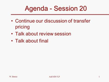 W. BentzA&MIS 5251 Agenda - Session 20 Continue our discussion of transfer pricing Talk about review session Talk about final.