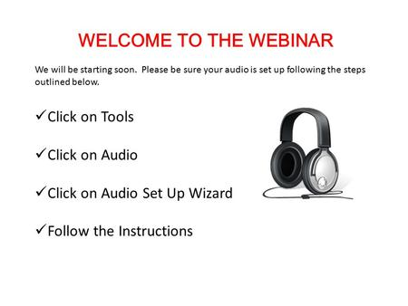 WELCOME TO THE WEBINAR We will be starting soon. Please be sure your audio is set up following the steps outlined below. Click on Tools Click on Audio.