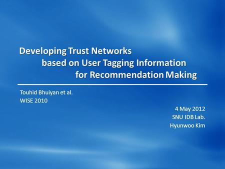 Developing Trust Networks based on User Tagging Information for Recommendation Making Touhid Bhuiyan et al. WISE 2010 4 May 2012 SNU IDB Lab. Hyunwoo Kim.