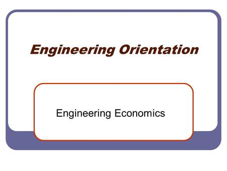 Engineering Orientation Engineering Economics. Value and Interest Cost of Money Simple and Compound Interest Cash Flow Diagrams Cash Flow Patterns Equivalence.