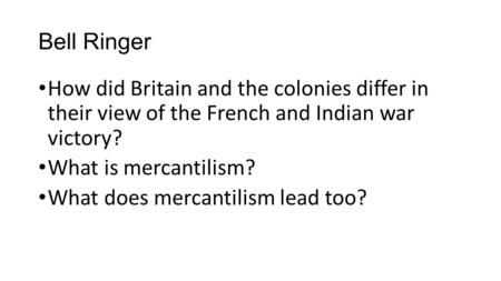 Bell Ringer How did Britain and the colonies differ in their view of the French and Indian war victory? What is mercantilism? What does mercantilism.