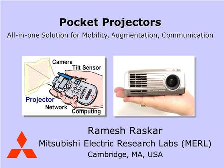 Mitsubishi Electric Research Laboratories Raskar Ramesh Raskar Mitsubishi Electric Research Labs (MERL) Cambridge, MA, USA Pocket Projectors All-in-one.