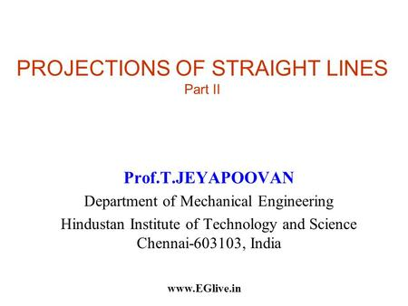 PROJECTIONS OF STRAIGHT LINES Part II Prof.T.JEYAPOOVAN Department of Mechanical Engineering Hindustan Institute of Technology and Science Chennai-603103,