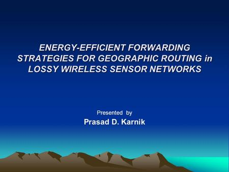 ENERGY-EFFICIENT FORWARDING STRATEGIES FOR GEOGRAPHIC ROUTING in LOSSY WIRELESS SENSOR NETWORKS Presented by Prasad D. Karnik.