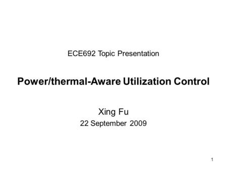 1 ECE692 Topic Presentation Power/thermal-Aware Utilization Control Xing Fu 22 September 2009.