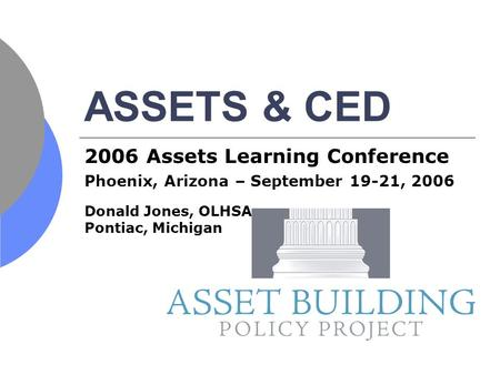 ASSETS & CED 2006 Assets Learning Conference Phoenix, Arizona – September 19-21, 2006 Donald Jones, OLHSA Pontiac, Michigan.