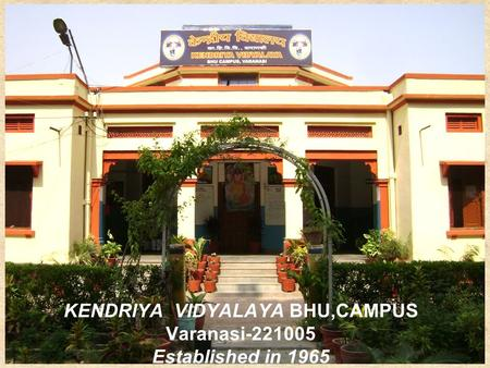 KENDRIYA VIDYALAYA BHU,CAMPUS Varanasi-221005 Established in 1965.