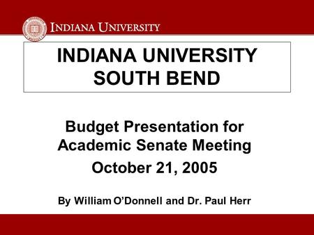 INDIANA UNIVERSITY SOUTH BEND Budget Presentation for Academic Senate Meeting October 21, 2005 By William O'Donnell and Dr. Paul Herr.