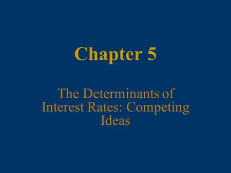 Chapter 5 The Determinants of Interest Rates: Competing Ideas.