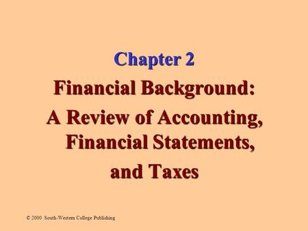 Chapter 2 Financial Background: A Review of Accounting, Financial Statements, and Taxes © 2000 South-Western College Publishing.