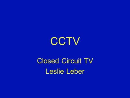 CCTV Closed Circuit TV Leslie Leber. What is CCTV? Closed Circuit TV A device that magnifies small text, pictures, or other items. Can connect to a TV,