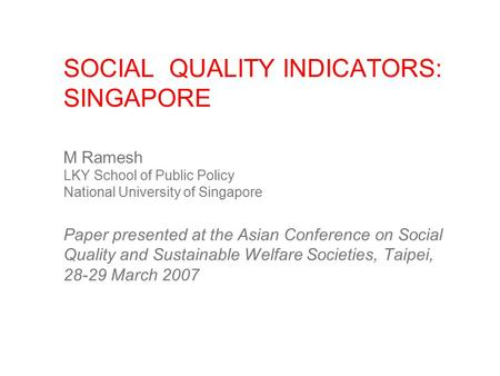 SOCIAL QUALITY INDICATORS: SINGAPORE M Ramesh LKY School of Public Policy National University of Singapore Paper presented at the Asian Conference on Social.
