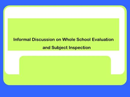 Informal Discussion on Whole School Evaluation and Subject Inspection.