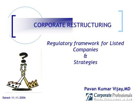 Dated: 11.11.2006 Pavan Kumar Vijay,MD CORPORATE RESTRUCTURING Regulatory framework for Listed Companies & Strategies.