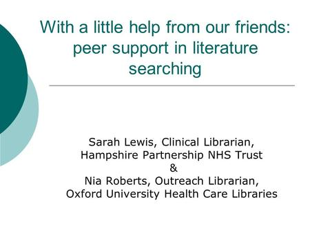 With a little help from our friends: peer support in literature searching Sarah Lewis, Clinical Librarian, Hampshire Partnership NHS Trust & Nia Roberts,