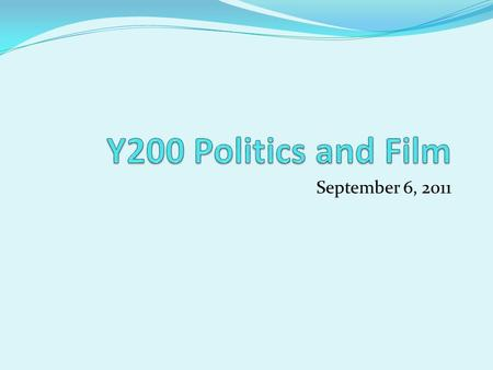 Y200 Politics and Film September 6, 2011.