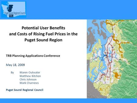 1 Potential User Benefits and Costs of Rising Fuel Prices in the Puget Sound Region TRB Planning Applications Conference May 18, 2009 By Maren Outwater.