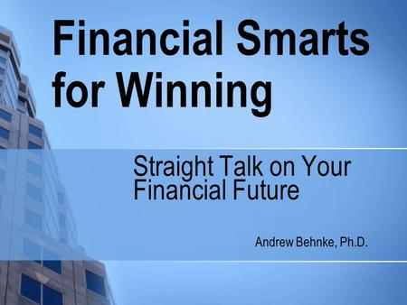 Financial Smarts for Winning Straight Talk on Your Financial Future Andrew Behnke, Ph.D.