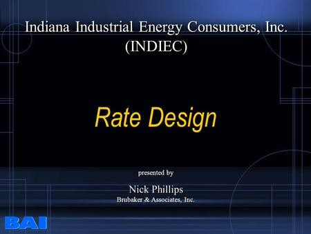 Rate Design Indiana Industrial Energy Consumers, Inc. (INDIEC) Indiana Industrial Energy Consumers, Inc. (INDIEC) presented by Nick Phillips Brubaker &