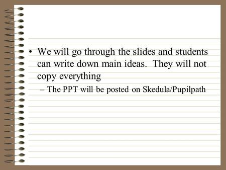 We will go through the slides and students can write down main ideas. They will not copy everything –The PPT will be posted on Skedula/Pupilpath.