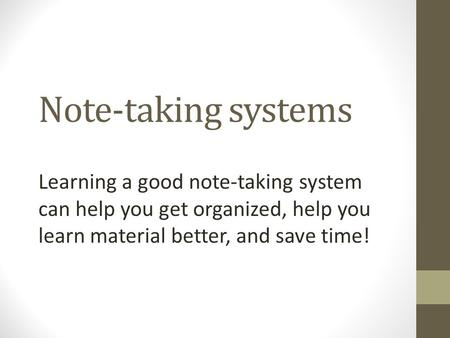 Note-taking systems Learning a good note-taking system can help you get organized, help you learn material better, and save time!