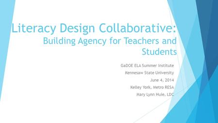 Literacy Design Collaborative: Building Agency for Teachers and Students GaDOE ELA Summer Institute Kennesaw State University June 4, 2014 Kelley York,